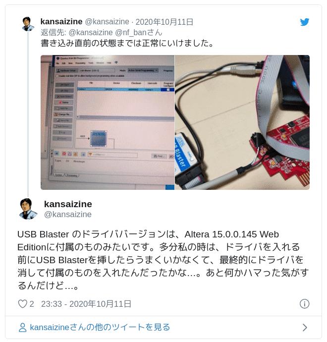 USB Blaster のドライババージョンは、Altera 15.0.0.145 Web Editionに付属のものみたいです。多分私の時は、ドライバを入れる前にUSB Blasterを挿したらうまくいかなくて、最終的にドライバを消して付属のものを入れたんだったかな…。あと何かハマった気がするんだけど…。 — kansaizine (@kansaizine) 2020年10月11日