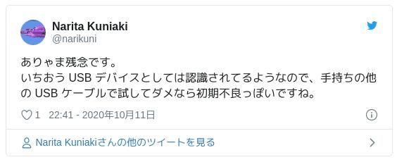 ありゃま残念です。いちおう USB デバイスとしては認識されてるようなので、手持ちの他の USB ケーブルで試してダメなら初期不良っぽいですね。 — Narita Kuniaki (@narikuni) 2020年10月11日