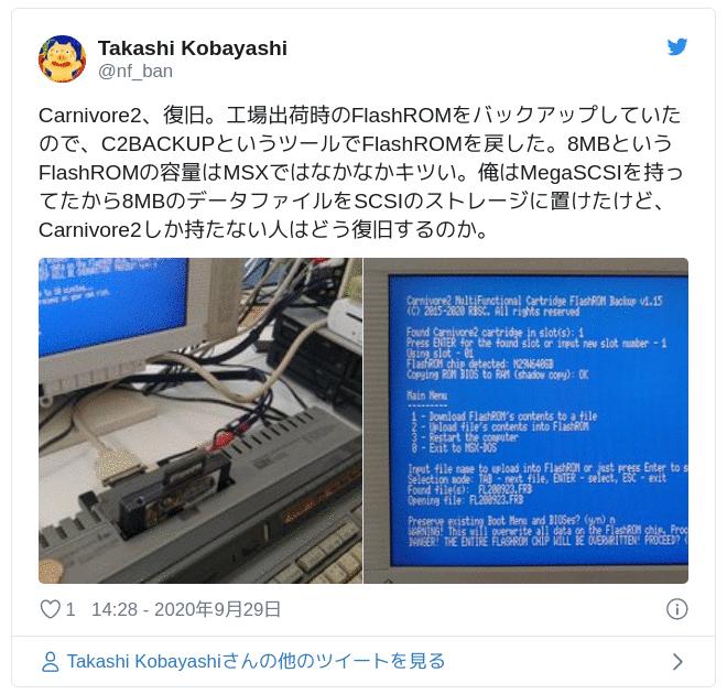 Carnivore2、復旧。工場出荷時のFlashROMをバックアップしていたので、C2BACKUPというツールでFlashROMを戻した。8MBというFlashROMの容量はMSXではなかなかキツい。俺はMegaSCSIを持ってたから8MBのデータファイルをSCSIのストレージに置けたけど、Carnivore2しか持たない人はどう復旧するのか。 pic.twitter.com/2AreGpDR4T — Takashi Kobayashi (@nf_ban) 2020年9月29日