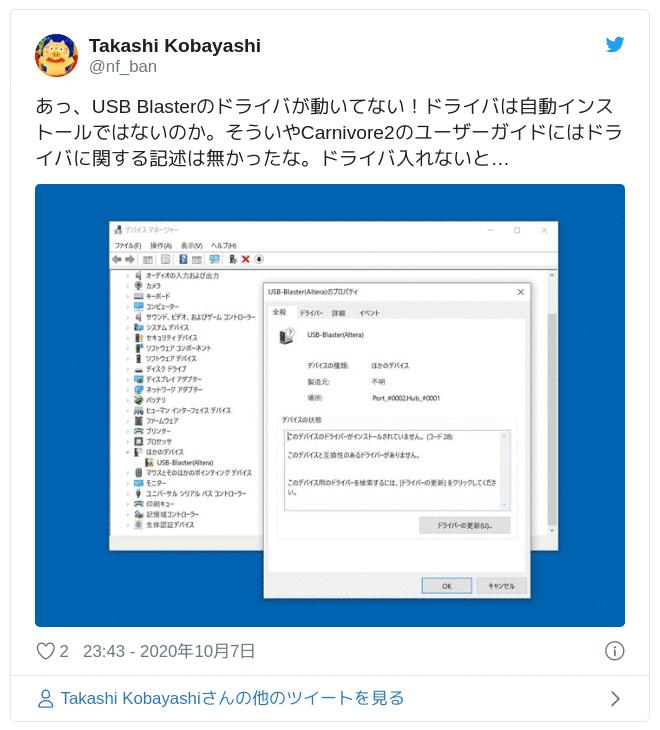 あっ、USB Blasterのドライバが動いてない!ドライバは自動インストールではないのか。そういやCarnivore2のユーザーガイドにはドライバに関する記述は無かったな。ドライバ入れないと… pic.twitter.com/egemQNUm9I — Takashi Kobayashi (@nf_ban) 2020年10月7日