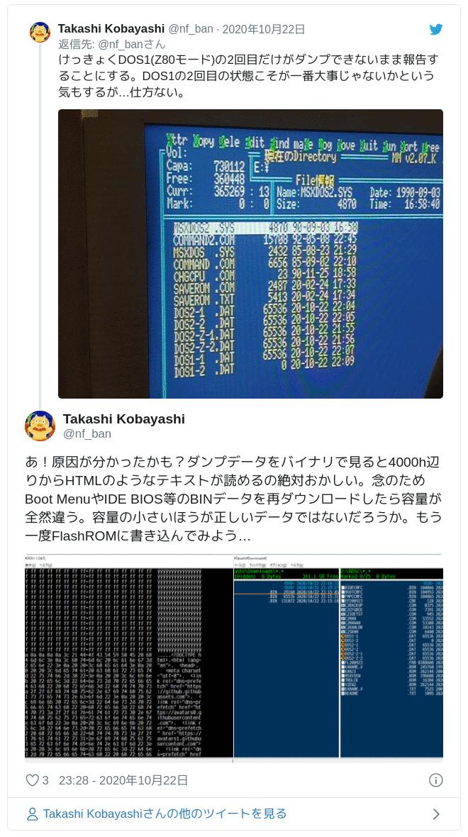 あ!原因が分かったかも?ダンプデータをバイナリで見ると4000h辺りからHTMLのようなテキストが読めるの絶対おかしい。念のためBoot MenuやIDE BIOS等のBINデータを再ダウンロードしたら容量が全然違う。容量の小さいほうが正しいデータではないだろうか。もう一度FlashROMに書き込んでみよう… pic.twitter.com/ujMeUKd2SI — Takashi Kobayashi (@nf_ban) 2020年10月22日