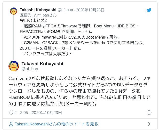 Carnivore2がなぜ起動しなくなったかを振り返ると、おそらく、ファームウェアを更新しようとして公式サイトから3つのBINデータをダウンロードしたものの、何らかの理由で壊れていたBINデータをFlashROMに書き込んだため、と思われる。ちなみに昨日の復旧までの手順に間違いは無かった(メーカー判断)。 — Takashi Kobayashi (@nf_ban) 2020年10月22日