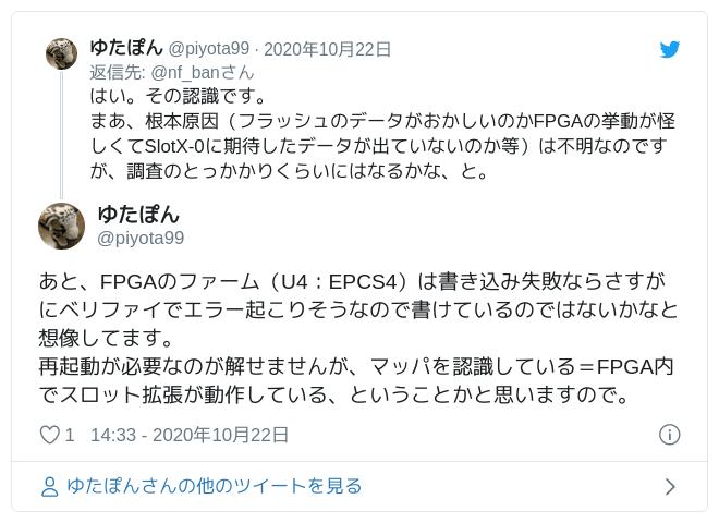 あと、FPGAのファーム(U4:EPCS4)は書き込み失敗ならさすがにベリファイでエラー起こりそうなので書けているのではないかなと想像してます。再起動が必要なのが解せませんが、マッパを認識している=FPGA内でスロット拡張が動作している、ということかと思いますので。 — ゆたぽん (@piyota99) 2020年10月22日