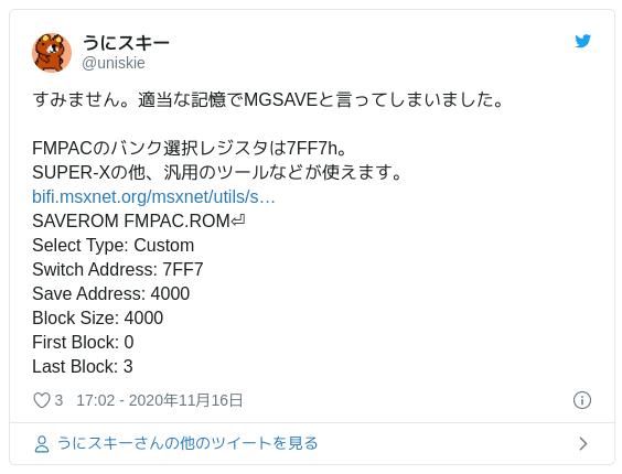 すみません。適当な記憶でMGSAVEと言ってしまいました。FMPACのバンク選択レジスタは7FF7h。SUPER-Xの他、汎用のツールなどが使えます。https://t.co/nYzYEda2UD SAVEROM FMPAC.ROM⏎ Select Type: Custom Switch Address: 7FF7 Save Address: 4000 Block Size: 4000 First Block: 0 Last Block: 3 — うにスキー (@uniskie) 2020年11月16日
