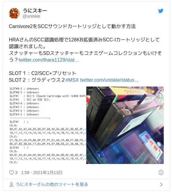 Carnivore2をSCCサウンドカートリッジとして動かす方法 HRAさんのSCC認識処理で128KB拡張済みSCC-Iカートリッジとして認識されました。スナッチャーもSDスナッチャーもコナミゲームコレクションもいけそう?https://t.co/Yg581XAECF SLOT1:C2/SCC+プリセット SLOT2:グラディウス2#MSX https://t.co/MHNlT3OAO2 pic.twitter.com/0jFHVrWgpm — うにスキー (@uniskie) 2021年1月12日