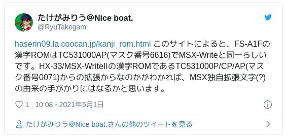 https://t.co/KyKVHQhcPz このサイトによると、FS-A1Fの漢字ROMはTC531000AP(マスク番号6616)でMSX-Writeと同一らしいです。HX-33/MSX-WriteIIの漢字ROMであるTC531000P/CP/AP(マスク番号0071)からの拡張からなのかがわかれば、MSX独自拡張文字(?)の由来の手がかりにはなるかと思います。 — たけがみりう@Nice boat. (@RyuTakegami) 2021年5月1日