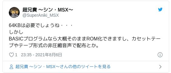64KBは必要でしょうね・・・しかしBASICプログラムなら大概そのままROM化できますし、カセットテープやテープ形式の非圧縮音声で配布とか。 — 超兄貴 〜シン・MSX〜 (@SuperAniki_MSX) 2021年8月6日