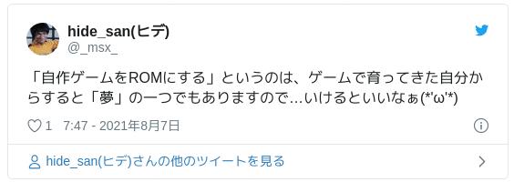 「自作ゲームをROMにする」というのは、ゲームで育ってきた自分からすると「夢」の一つでもありますので…いけるといいなぁ(*'ω'*) — hide_san(ヒデ) (@_msx_) 2021年8月6日