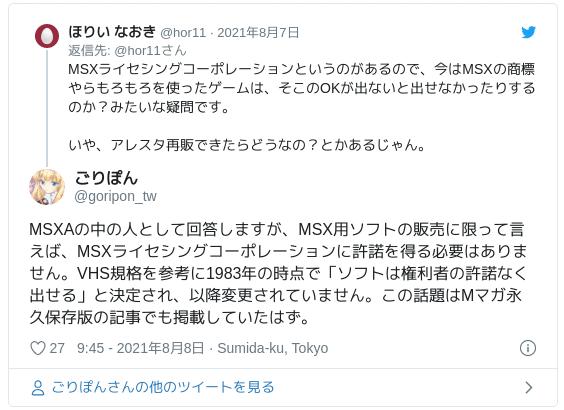 MSXAの中の人として回答しますが、MSX用ソフトの販売に限って言えば、MSXライセシングコーポレーションに許諾を得る必要はありません。VHS規格を参考に1983年の時点で「ソフトは権利者の許諾なく出せる」と決定され、以降変更されていません。この話題はMマガ永久保存版の記事でも掲載していたはず。 — ごりぽん (@goripon_tw) 2021年8月8日