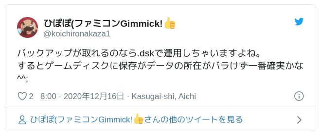 バックアップが取れるのなら.dskで運用しちゃいますよね。するとゲームディスクに保存がデータの所在がバラけず一番確実かな^^; — ひぽぽ(ファミコンGimmick!👍 (@koichironakaza1) 2020年12月15日