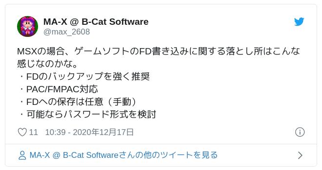 MSXの場合、ゲームソフトのFD書き込みに関する落とし所はこんな感じなのかな。・FDのバックアップを強く推奨・PAC/FMPAC対応・FDへの保存は任意(手動)・可能ならパスワード形式を検討 — MA-X @ B-Cat Software (@max_2608) 2020年12月17日