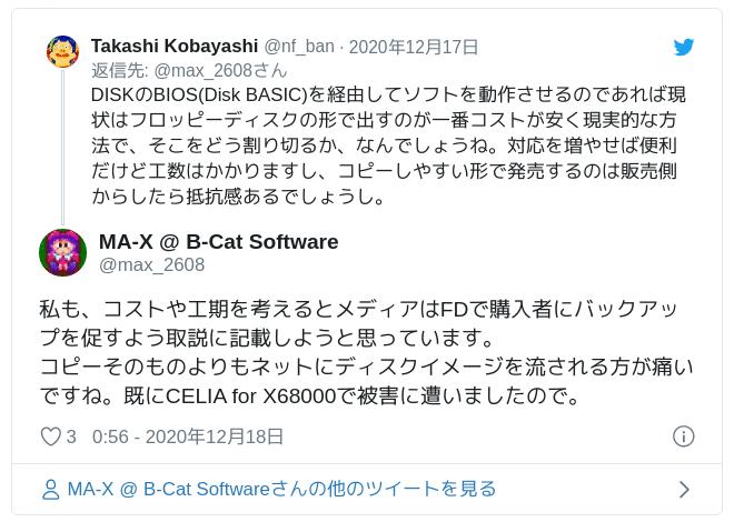 私も、コストや工期を考えるとメディアはFDで購入者にバックアップを促すよう取説に記載しようと思っています。コピーそのものよりもネットにディスクイメージを流される方が痛いですね。既にCELIA for X68000で被害に遭いましたので。 — MA-X @ B-Cat Software (@max_2608) 2020年12月17日