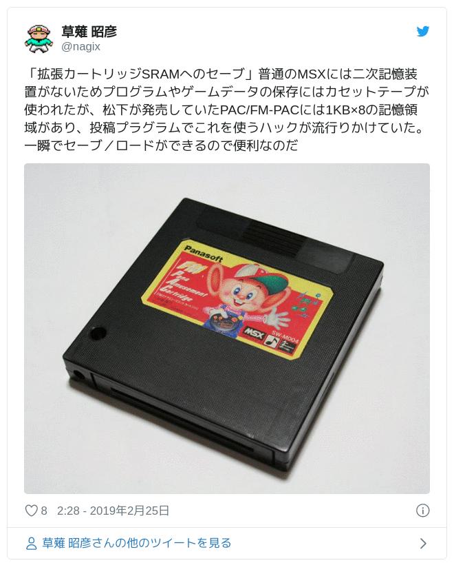 「拡張カートリッジSRAMへのセーブ」普通のMSXには二次記憶装置がないためプログラムやゲームデータの保存にはカセットテープが使われたが、松下が発売していたPAC/FM-PACには1KB×8の記憶領域があり、投稿プラグラムでこれを使うハックが流行りかけていた。一瞬でセーブ/ロードができるので便利なのだ pic.twitter.com/qKBlRVzhPo — 草薙 昭彦 (@nagix) 2019年2月24日