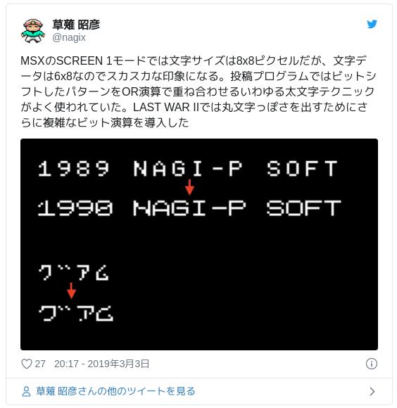 MSXのSCREEN 1モードでは文字サイズは8x8ピクセルだが、文字データは6x8なのでスカスカな印象になる。投稿プログラムではビットシフトしたパターンをOR演算で重ね合わせるいわゆる太文字テクニックがよく使われていた。LAST WAR IIでは丸文字っぽさを出すためにさらに複雑なビット演算を導入した pic.twitter.com/HFyliuiBsH — 草薙 昭彦 (@nagix) 2019年3月3日