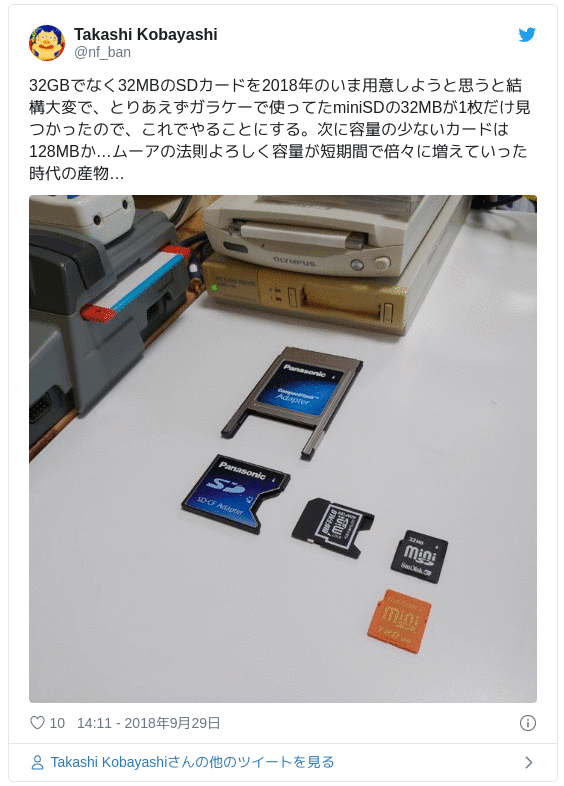 32GBでなく32MBのSDカードを2018年のいま用意しようと思うと結構大変で、とりあえずガラケーで使ってたminiSDの32MBが1枚だけ見つかったので、これでやることにする。次に容量の少ないカードは128MBか…ムーアの法則よろしく容量が短期間で倍々に増えていった時代の産物… pic.twitter.com/IABfwdDqmH — Takashi Kobayashi (@nf_ban) 2018年9月29日