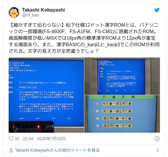 【細かすぎて伝わらない】松下仕様12ドット漢字ROMとは、パナソニックの一部環境(FS-4600F、FS-A1FM、FS-CM1)に搭載されたROM。画面解像度が低いMSXでは16px角の標準漢字ROMより12px角が重宝する場面あり。また、漢字BASICの_kanji1と_kanji3でこのROMが利用される。文字の見え方が全然違うでしょ? pic.twitter.com/8fSJPVDd6U — Takashi Kobayashi (@nf_ban) 2020年7月20日