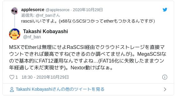 MSXでEtherは無理にせよRaSCSI経由でクラウドストレージを直接マウントできれば最高ですね(できるのか調べてませんが)。MegaSCSIなので基本的にFAT12運用なんですよね…(FAT16化に失敗したままウン年経過して未だ実現せず)。Nextor動けばなぁ。 — Takashi Kobayashi (@nf_ban) 2020年10月29日