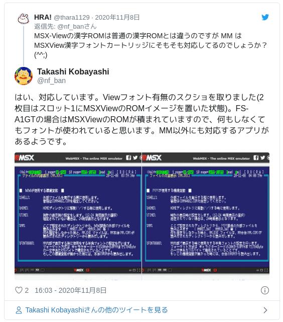 はい、対応しています。Viewフォント有無のスクショを取りました(2枚目はスロット1にMSXViewのROMイメージを置いた状態)。FS-A1GTの場合はMSXViewのROMが積まれていますので、何もしなくてもフォントが使われていると思います。MM以外にも対応するアプリがあるようです。 pic.twitter.com/A124uGdVES — Takashi Kobayashi (@nf_ban) 2020年11月8日