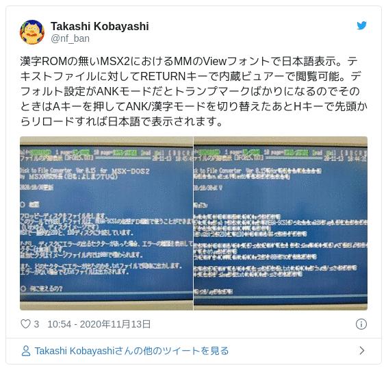 漢字ROMの無いMSX2におけるMMのViewフォントで日本語表示。テキストファイルに対してRETURNキーで内蔵ビュアーで閲覧可能。デフォルト設定がANKモードだとトランプマークばかりになるのでそのときはAキーを押してANK/漢字モードを切り替えたあとHキーで先頭からリロードすれば日本語で表示されます。 pic.twitter.com/01eKKrkYox — Takashi Kobayashi (@nf_ban) 2020年11月13日