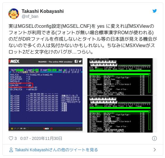 実はMGSELのconfig設定(MGSEL.CNF)を yes に変えればMSXViewのフォントが利用できる(フォントが無い場合標準漢字ROMが使われる)のだがDIRファイルを作成しないとタイトル等の日本語が見える機会がないので多くの人は気付かないかもしれない。ちなみにMSXViewがスロット2だと文字化けのバグが…つらい。 pic.twitter.com/Wso10nNaLx — Takashi Kobayashi (@nf_ban) 2020年11月29日