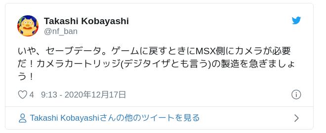 いや、セーブデータ。ゲームに戻すときにMSX側にカメラが必要だ!カメラカートリッジ(デジタイザとも言う)の製造を急ぎましょう! — Takashi Kobayashi (@nf_ban) 2020年12月17日