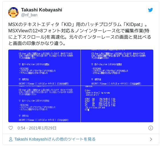 MSXのテキストエディタ「KID」用のパッチプログラム「KIDpat」。MSXViewの12×8フォント対応&ノンインターレース化で編集作業(特に上下スクロール)を高速化。元々のインターレースの画面と見比べると画面の印象がかなり違う。 pic.twitter.com/PEm9te93Y1 — Takashi Kobayashi (@nf_ban) 2021年1月28日