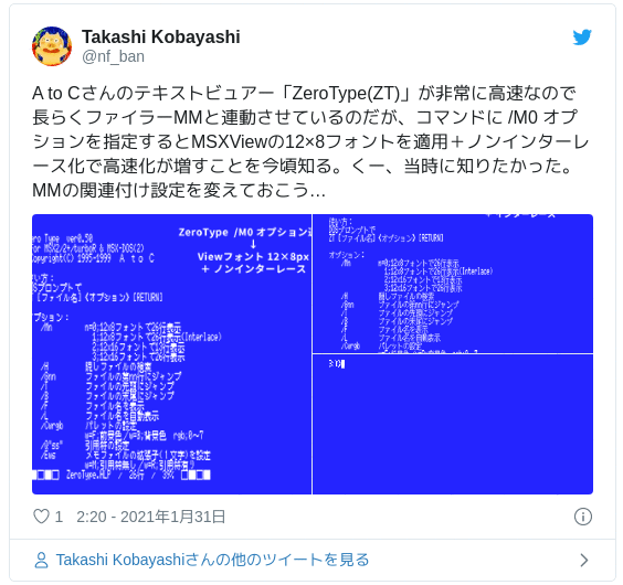 A to Cさんのテキストビュアー「ZeroType(ZT)」が非常に高速なので長らくファイラーMMと連動させているのだが、コマンドに /M0 オプションを指定するとMSXViewの12×8フォントを適用+ノンインターレース化で高速化が増すことを今頃知る。くー、当時に知りたかった。MMの関連付け設定を変えておこう… pic.twitter.com/YcgTKRk0zq — Takashi Kobayashi (@nf_ban) 2021年1月30日