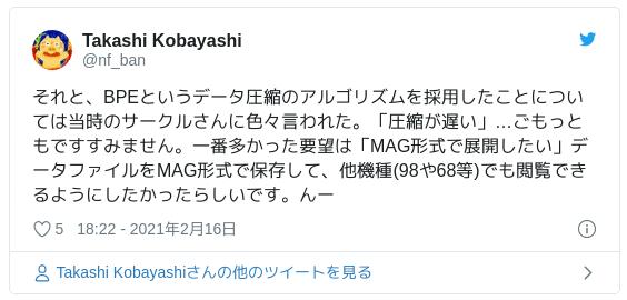 それと、BPEというデータ圧縮のアルゴリズムを採用したことについては当時のサークルさんに色々言われた。「圧縮が遅い」…ごもっともですすみません。一番多かった要望は「MAG形式で展開したい」データファイルをMAG形式で保存して、他機種(98や68等)でも閲覧できるようにしたかったらしいです。んー — Takashi Kobayashi (@nf_ban) 2021年2月16日