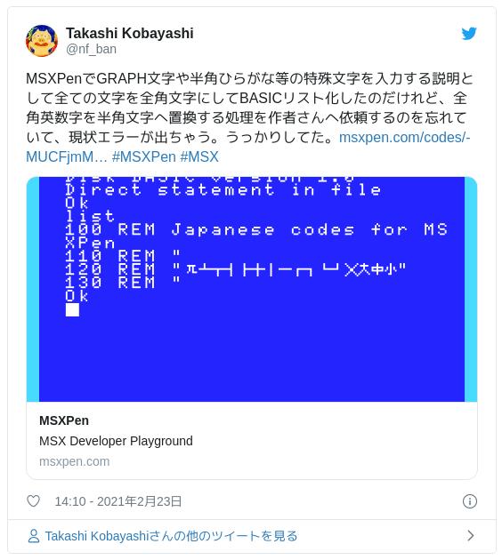 MSXPenでGRAPH文字や半角ひらがな等の特殊文字を入力する説明として全ての文字を全角文字にしてBASICリスト化したのだけれど、全角英数字を半角文字へ置換する処理を作者さんへ依頼するのを忘れていて、現状エラーが出ちゃう。うっかりしてた。https://msxpen.com/codes/-MUCFjmMgHLjdD-CEzwd #MSXPen #MSX - Takashi Kobayashi (@nf_ban) 2021年2月23日