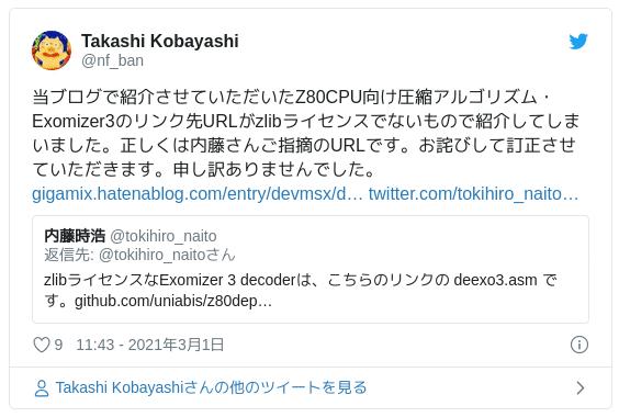 当ブログで紹介させていただいたZ80CPU向け圧縮アルゴリズム・Exomizer3のリンク先URLがzlibライセンスでないもので紹介してしまいました。正しくは内藤さんご指摘のURLです。お詫びして訂正させていただきます。申し訳ありませんでした。 — Takashi Kobayashi (@nf_ban) 2021年3月1日