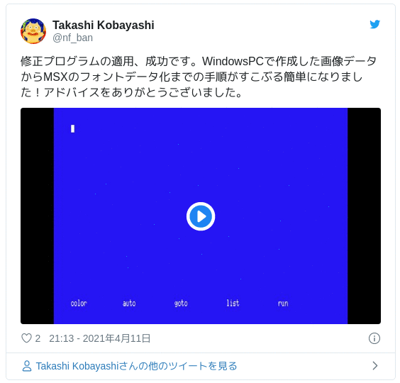 修正プログラムの適用、成功です。WindowsPCで作成した画像データからMSXのフォントデータ化までの手順がすこぶる簡単になりました!アドバイスをありがとうございました。 pic.twitter.com/E7H5QIvlSp — Takashi Kobayashi (@nf_ban) 2021年4月11日