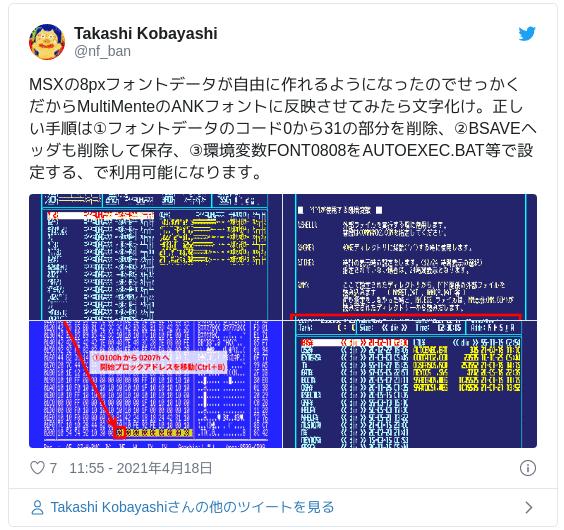 MSXの8pxフォントデータが自由に作れるようになったのでせっかくだからMultiMenteのANKフォントに反映させてみたら文字化け。正しい手順は①フォントデータのコード0から31の部分を削除、②BSAVEヘッダも削除して保存、③環境変数FONT0808をAUTOEXEC.BAT等で設定する、で利用可能になります。 pic.twitter.com/lTo9fEGGRI — Takashi Kobayashi (@nf_ban) 2021年4月18日