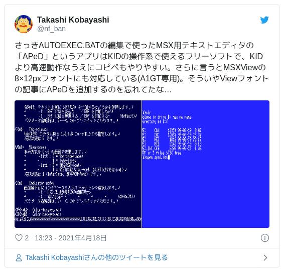 さっきAUTOEXEC.BATの編集で使ったMSX用テキストエディタの「APeD」というアプリはKIDの操作系で使えるフリーソフトで、KIDより高速動作なうえにコピペもやりやすい。さらに言うとMSXViewの8×12pxフォントにも対応している(A1GT専用)。そういやViewフォントの記事にAPeDを追加するのを忘れてたな… pic.twitter.com/wz1AoZQZns — Takashi Kobayashi (@nf_ban) 2021年4月18日