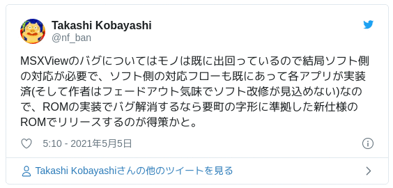 MSXViewのバグについてはモノは既に出回っているので結局ソフト側の対応が必要で、ソフト側の対応フローも既にあって各アプリが実装済(そして作者はフェードアウト気味でソフト改修が見込めない)なので、ROMの実装でバグ解消するなら要町の字形に準拠した新仕様のROMでリリースするのが得策かと。 — Takashi Kobayashi (@nf_ban) 2021年5月4日