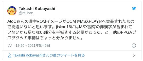 AtoCさんの漢字ROMイメージがOCMやMSXPLAYerへ実装されたもので間違いないと思います。jiskan16にはMSX固有の非漢字が含まれていないから足りない部分を手描きする必要があった、と。他のFPGAプロダクツの事情はちょっと分かりません。 — Takashi Kobayashi (@nf_ban) 2021年5月5日