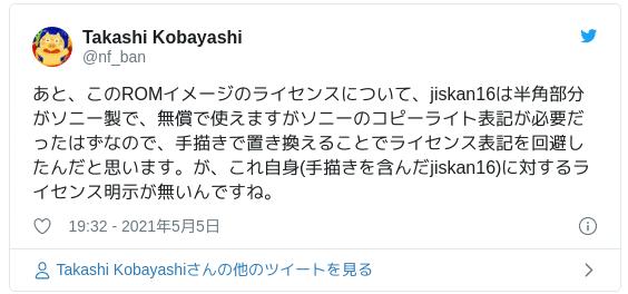 あと、このROMイメージのライセンスについて、jiskan16は半角部分がソニー製で、無償で使えますがソニーのコピーライト表記が必要だったはずなので、手描きで置き換えることでライセンス表記を回避したんだと思います。が、これ自身(手描きを含んだjiskan16)に対するライセンス明示が無いんですね。 — Takashi Kobayashi (@nf_ban) 2021年5月5日