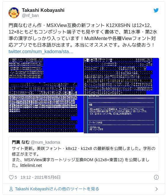 門真なむさん作・MSXView互換の新フォント K12X8SHN は12×12、12×8ともどもコンポジット端子でも見やすく書体で、第1水準・第2水準の漢字がしっかり入っています!MultiMenteや各種Viewフォント対応アプリでも日本語が出ます。本当にオススメです。みんな使おう! https://t.co/ziNEqXNRrL pic.twitter.com/u1KeQlKcAb — Takashi Kobayashi (@nf_ban) 2021年5月6日