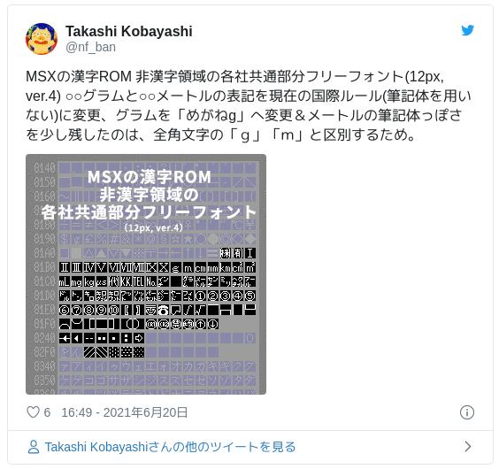 MSXの漢字ROM 非漢字領域の各社共通部分フリーフォント(12px, ver.4) ○○グラムと○○メートルの表記を現在の国際ルール(筆記体を用いない)に変更、グラムを「めがねg」へ変更&メートルの筆記体っぽさを少し残したのは、全角文字の「g」「m」と区別するため。 pic.twitter.com/iLdkrhPpYf — Takashi Kobayashi (@nf_ban) 2021年6月20日