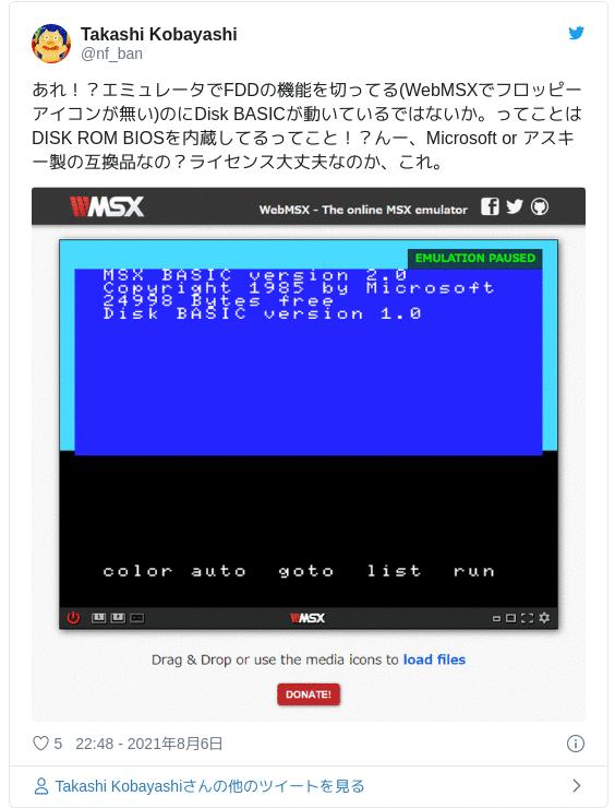 あれ!?エミュレータでFDDの機能を切ってる(WebMSXでフロッピーアイコンが無い)のにDisk BASICが動いているではないか。ってことはDISK ROM BIOSを内蔵してるってこと!?んー、Microsoft or アスキー製の互換品なの?ライセンス大丈夫なのか、これ。 pic.twitter.com/i0MqEv3F78 — Takashi Kobayashi (@nf_ban) 2021年8月6日