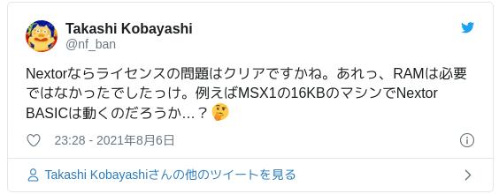 Nextorならライセンスの問題はクリアですかね。あれっ、RAMは必要ではなかったでしたっけ。例えばMSX1の16KBのマシンでNextor BASICは動くのだろうか…?🤔 — Takashi Kobayashi (@nf_ban) 2021年8月6日