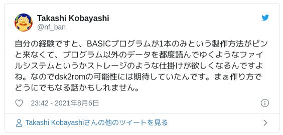 自分の経験ですと、BASICプログラムが1本のみという製作方法がピンと来なくて、プログラム以外のデータを都度読んでゆくようなファイルシステムというかストレージのような仕掛けが欲しくなるんですよね。なのでdsk2romの可能性には期待していたんです。まぁ作り方でどうにでもなる話かもしれません。 — Takashi Kobayashi (@nf_ban) 2021年8月6日