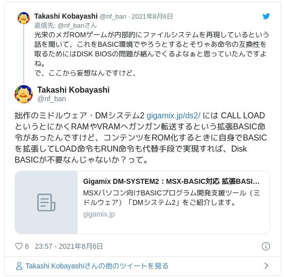 拙作のミドルウェア・DMシステム2 https://t.co/8tfHL2O5JG には CALL LOAD というとにかくRAMやVRAMへガンガン転送するという拡張BASIC命令があったんですけど、コンテンツをROM化するときに自身でBASICを拡張してLOAD命令もRUN命令も代替手段で実現すれば、Disk BASICが不要なんじゃないか?って。 — Takashi Kobayashi (@nf_ban) 2021年8月6日