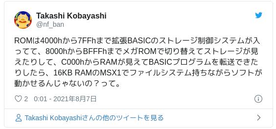 ROMは4000hから7FFhまで拡張BASICのストレージ制御システムが入ってて、8000hからBFFFhまでメガROMで切り替えてストレージが見えたりして、C000hからRAMが見えてBASICプログラムを転送できたりしたら、16KB RAMのMSX1でファイルシステム持ちながらソフトが動かせるんじゃないの?って。 — Takashi Kobayashi (@nf_ban) 2021年8月6日