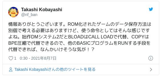 情報ありがとうございます。ROM化されたゲームのデータ保存方法は別個で考える必要はありますけど、使う命令としてはそんな感じですよね。拙作DMシステム2だとBLOADはCALL LOADで代替、COPYはBPE圧縮で代替できるので、他のBASICプログラムをRUNする手段を代替できれば、なんかいけそうな気が!? — Takashi Kobayashi (@nf_ban) 2021年8月6日