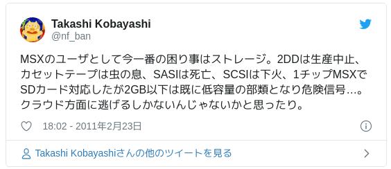 MSXのユーザとして今一番の困り事はストレージ。2DDは生産中止、カセットテープは虫の息、SASIは死亡、SCSIは下火、1チップMSXでSDカード対応したが2GB以下は既に低容量の部類となり危険信号…。クラウド方面に逃げるしかないんじゃないかと思ったり。 — Takashi Kobayashi (@nf_ban) 2011年2月23日