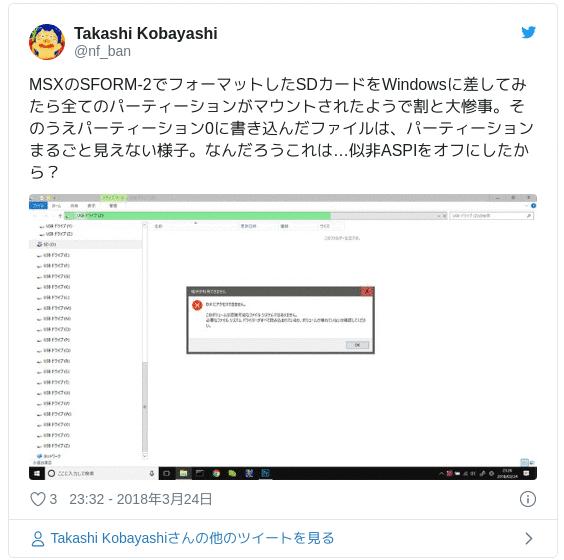 MSXのSFORM-2でフォーマットしたSDカードをWindowsに差してみたら全てのパーティーションがマウントされたようで割と大惨事。そのうえパーティーション0に書き込んだファイルは、パーティーションまるごと見えない様子。なんだろうこれは…似非ASPIをオフにしたから? pic.twitter.com/HsgXjyeZeU — Takashi Kobayashi (@nf_ban) 2018年3月24日