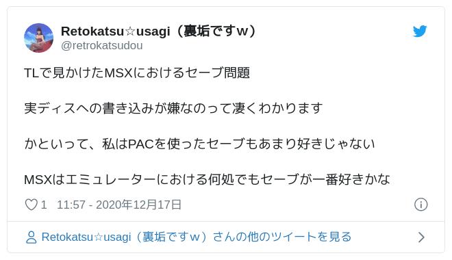 TLで見かけたMSXにおけるセーブ問題実ディスへの書き込みが嫌なのって凄くわかりますかといって、私はPACを使ったセーブもあまり好きじゃないMSXはエミュレーターにおける何処でもセーブが一番好きかな — Retokatsu☆usagi(裏垢ですw) (@retrokatsudou) 2020年12月17日