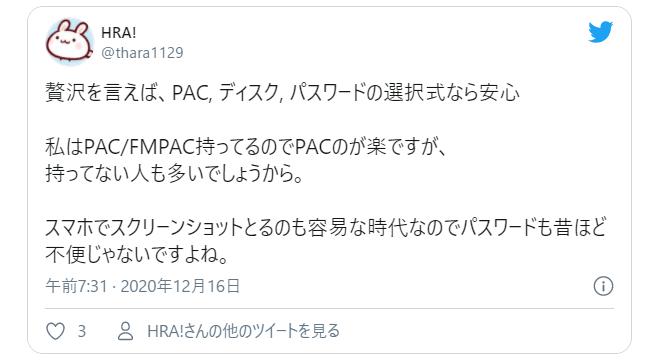 贅沢を言えば、PAC, ディスク, パスワードの選択式なら安心私はPAC/FMPAC持ってるのでPACのが楽ですが、持ってない人も多いでしょうから。スマホでスクリーンショットとるのも容易な時代なのでパスワードも昔ほど不便じゃないですよね。 — HRA! (@thara1129) 2020年12月15日