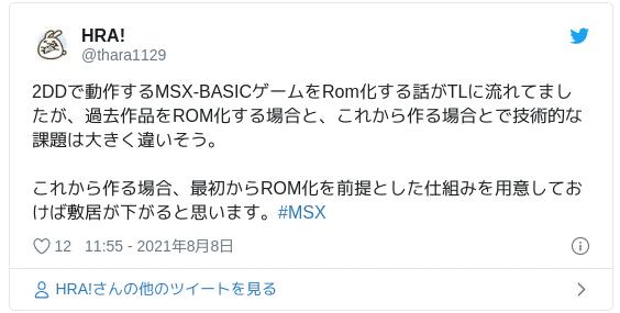 2DDで動作するMSX-BASICゲームをRom化する話がTLに流れてましたが、過去作品をROM化する場合と、これから作る場合とで技術的な課題は大きく違いそう。これから作る場合、最初からROM化を前提とした仕組みを用意しておけば敷居が下がると思います。#MSX — HRA! (@thara1129) 2021年8月8日