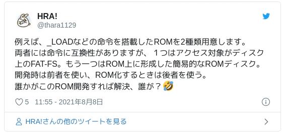 例えば、_LOADなどの命令を搭載したROMを2種類用意します。両者には命令に互換性がありますが、1つはアクセス対象がディスク上のFAT-FS。もう一つはROM上に形成した簡易的なROMディスク。開発時は前者を使い、ROM化するときは後者を使う。誰かがこのROM開発すれば解決、誰が?🤣 — HRA! (@thara1129) 2021年8月8日